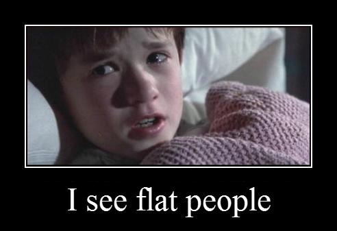 i see flat people
